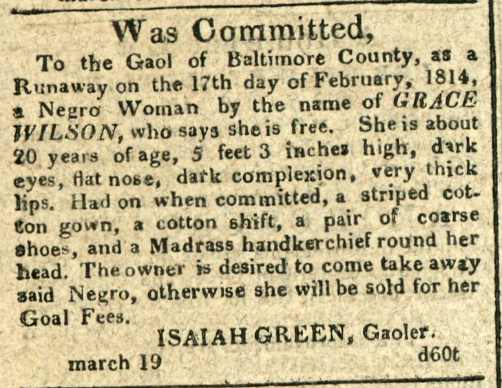 Advertisement: Was Committed, To the Gaol of Baltimore County… a Negro Woman by the name of Grace Wilson, who says she is free